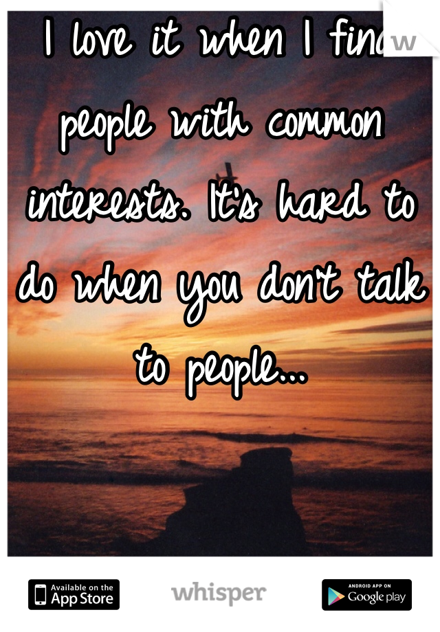 I love it when I find people with common interests. It's hard to do when you don't talk to people...