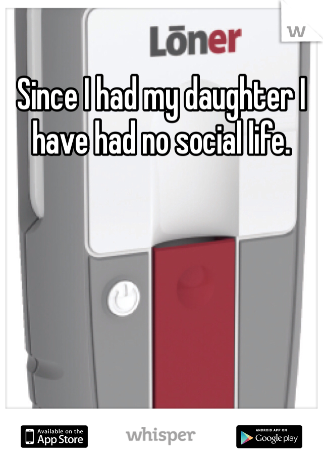Since I had my daughter I have had no social life.