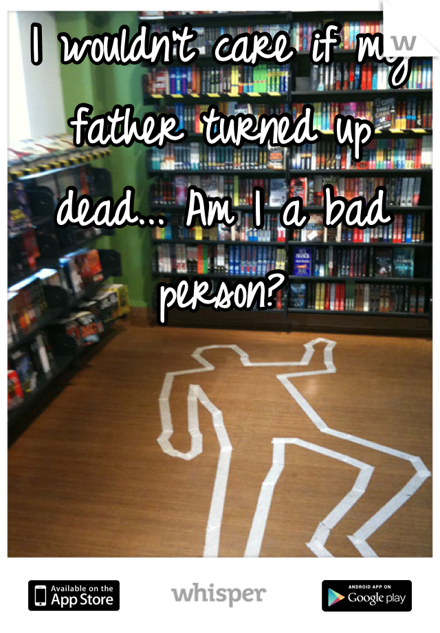 I wouldn't care if my father turned up dead... Am I a bad person?