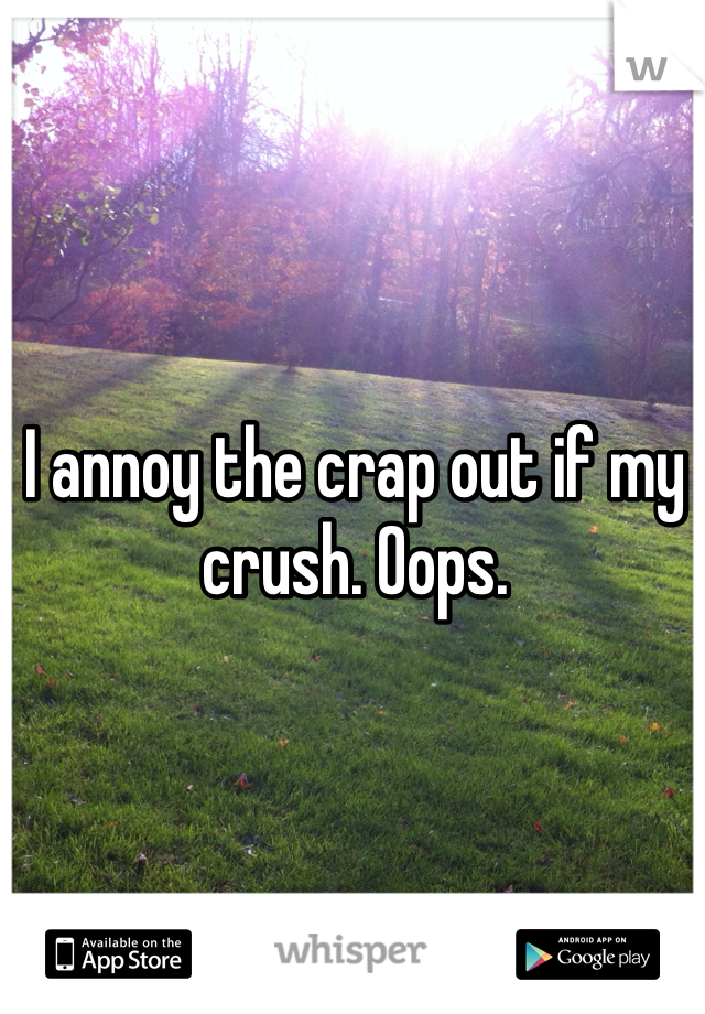 I annoy the crap out if my crush. Oops.