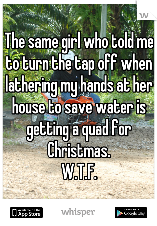 The same girl who told me to turn the tap off when lathering my hands at her house to save water is getting a quad for Christmas. W.T.F.