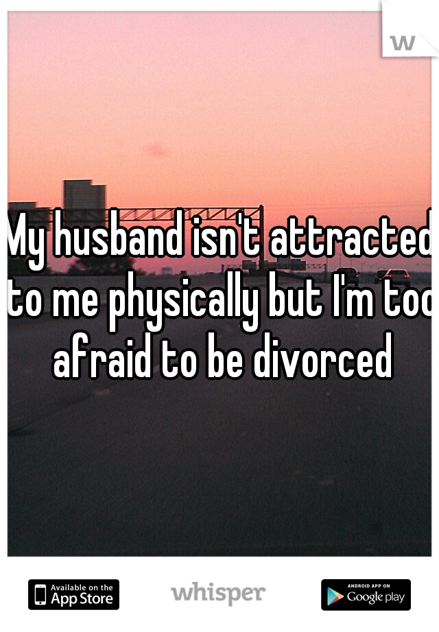 My husband isn't attracted to me physically but I'm too afraid to be divorced