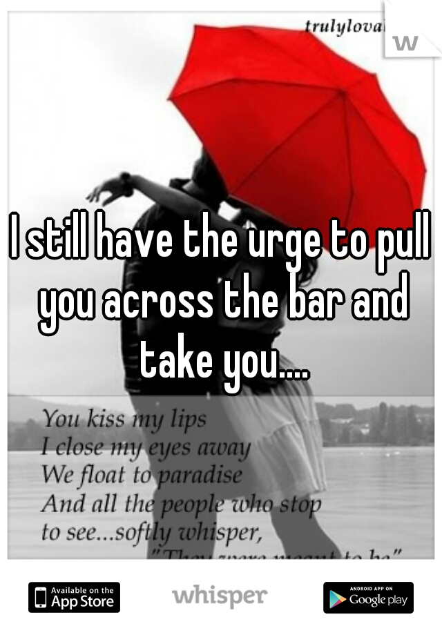 I still have the urge to pull you across the bar and take you....
