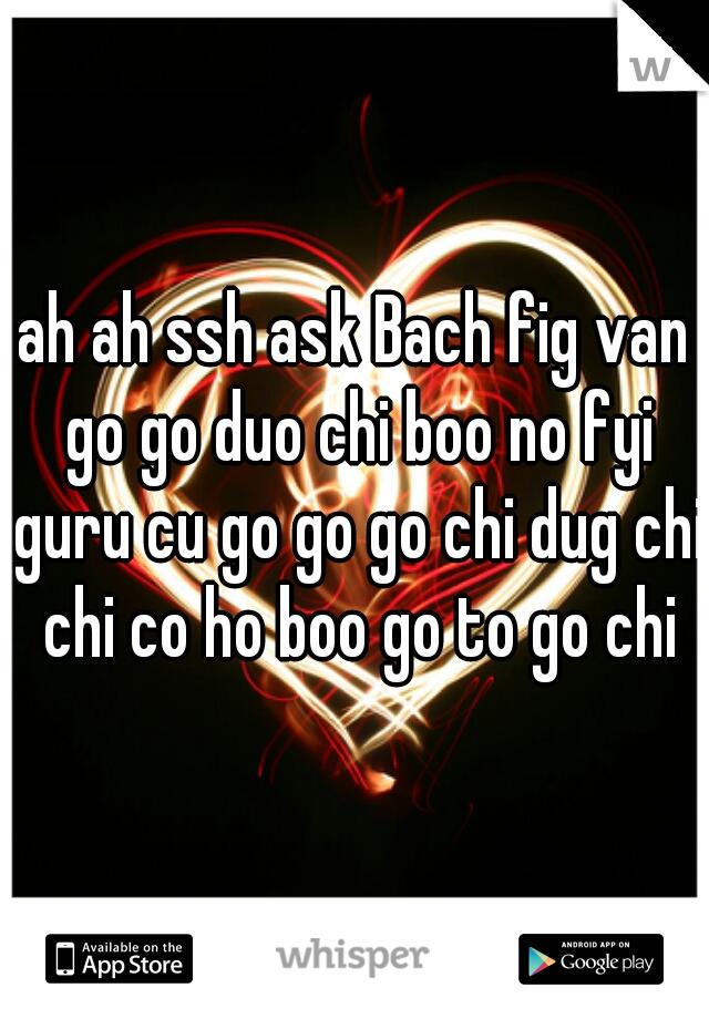 ah ah ssh ask Bach fig van go go duo chi boo no fyi guru cu go go go chi dug chi chi co ho boo go to go chi