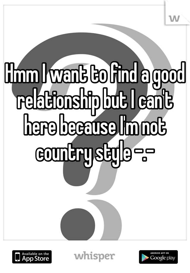 Hmm I want to find a good relationship but I can't here because I'm not country style -.-