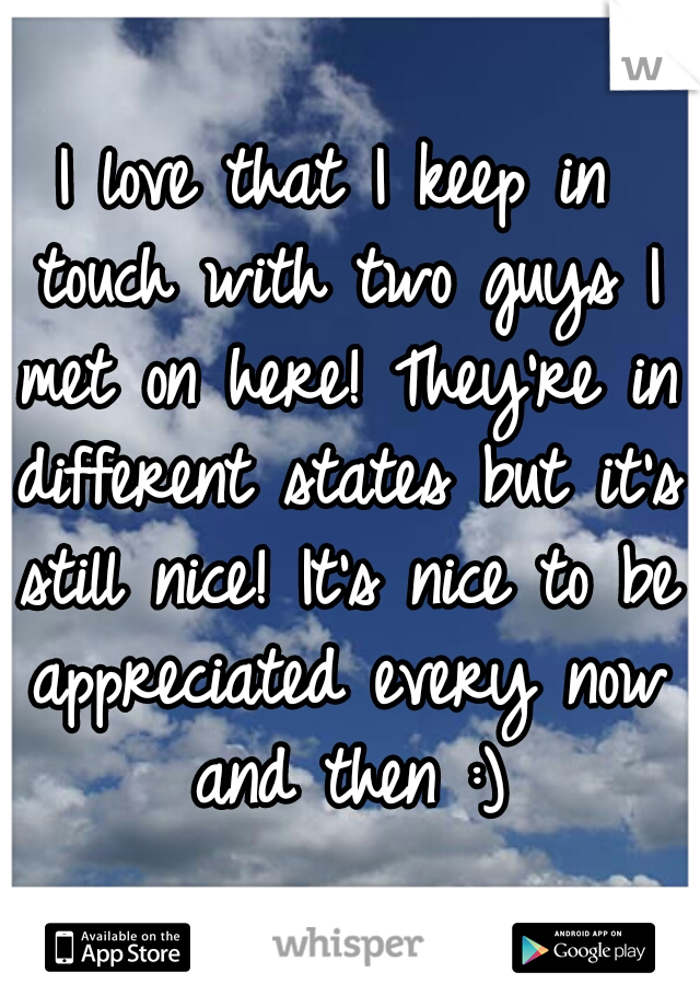 I love that I keep in touch with two guys I met on here! They're in different states but it's still nice! It's nice to be appreciated every now and then :)