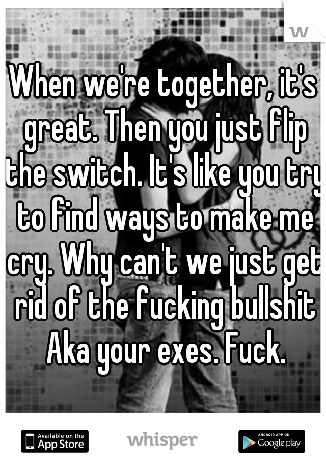 When we're together, it's great. Then you just flip the switch. It's like you try to find ways to make me cry. Why can't we just get rid of the fucking bullshit Aka your exes. Fuck.