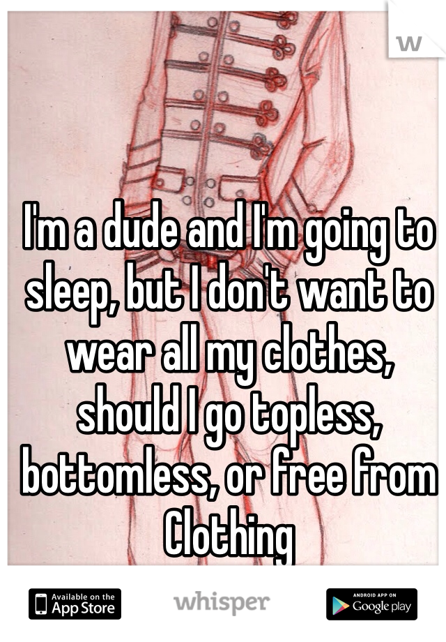 I'm a dude and I'm going to sleep, but I don't want to wear all my clothes, should I go topless, bottomless, or free from Clothing