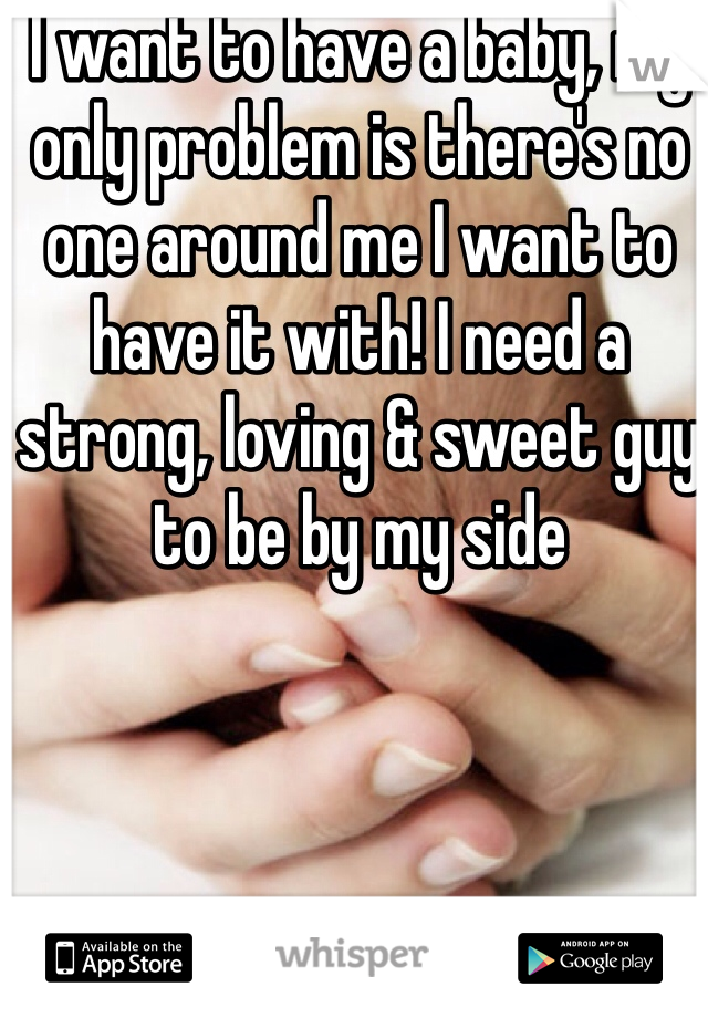 I want to have a baby, my only problem is there's no one around me I want to have it with! I need a strong, loving & sweet guy to be by my side