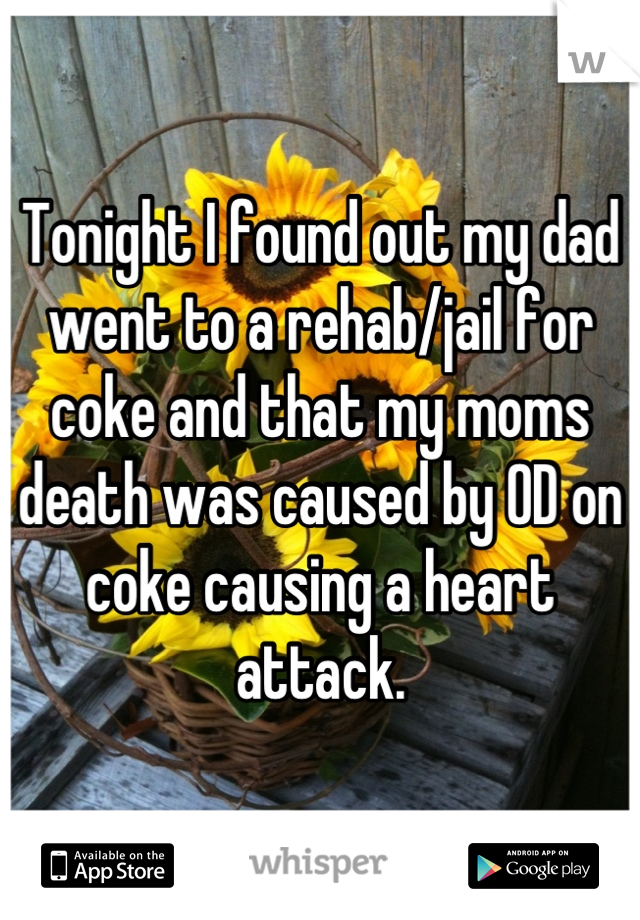Tonight I found out my dad went to a rehab/jail for coke and that my moms death was caused by OD on coke causing a heart attack.