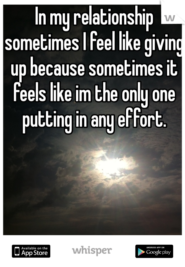 In my relationship sometimes I feel like giving up because sometimes it feels like im the only one putting in any effort.