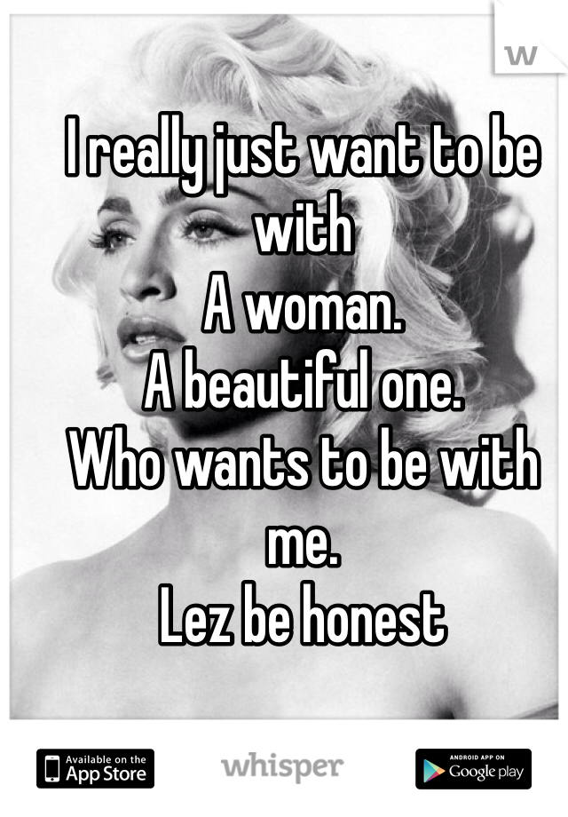 I really just want to be with  A woman. A beautiful one. Who wants to be with me. Lez be honest