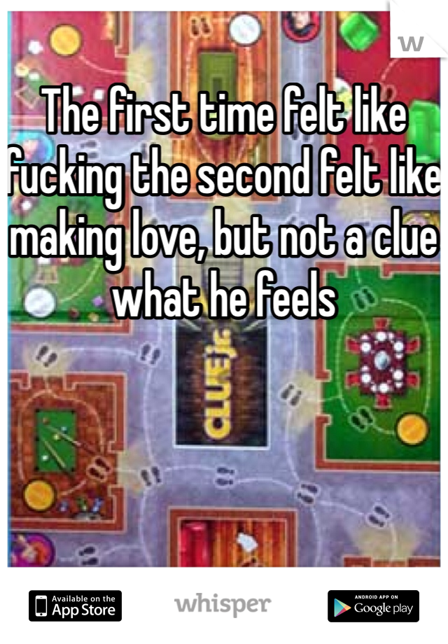 The first time felt like fucking the second felt like making love, but not a clue what he feels