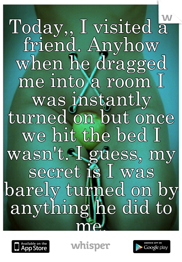 Today,, I visited a friend. Anyhow when he dragged me into a room I was instantly turned on but once we hit the bed I wasn't. I guess, my secret is I was barely turned on by anything he did to me.