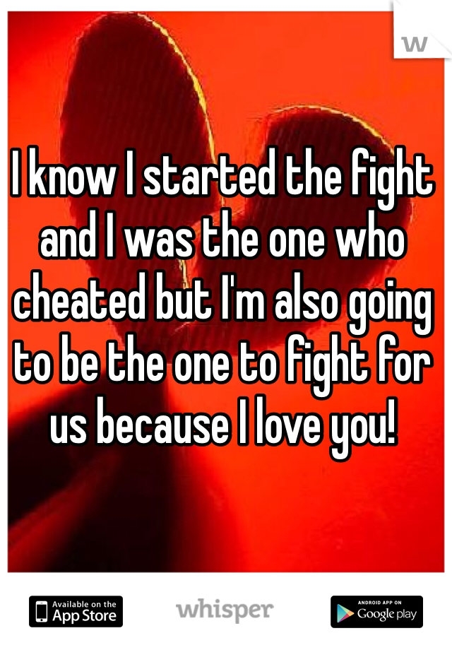 I know I started the fight and I was the one who cheated but I'm also going to be the one to fight for us because I love you!