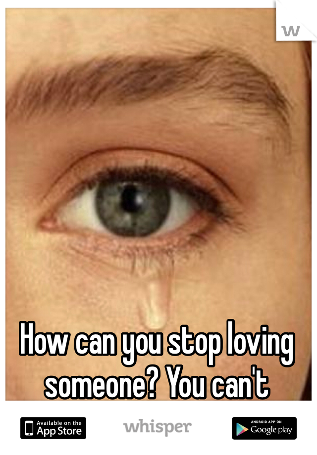 How can you stop loving someone? You can't