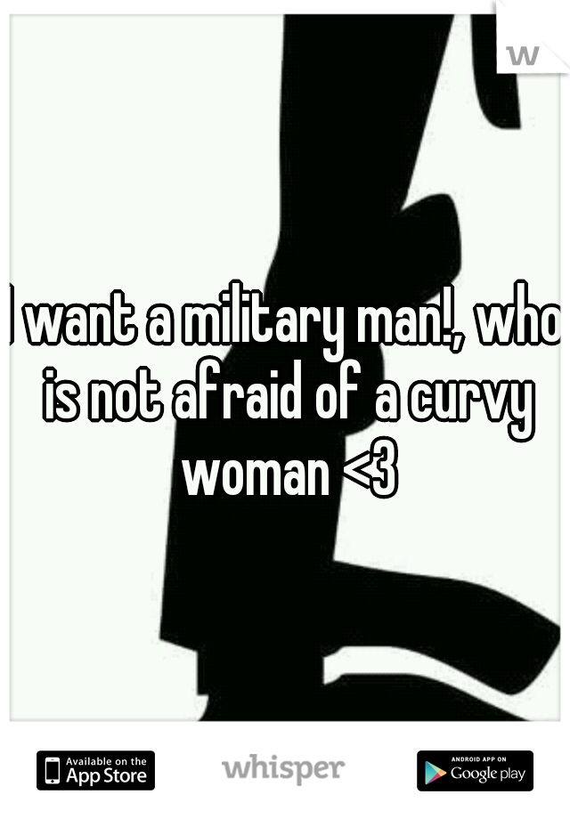 I want a military man!, who is not afraid of a curvy woman <3