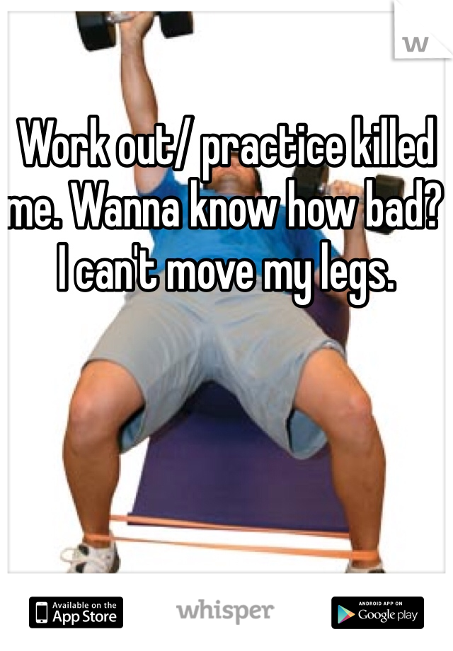 Work out/ practice killed me. Wanna know how bad? I can't move my legs.