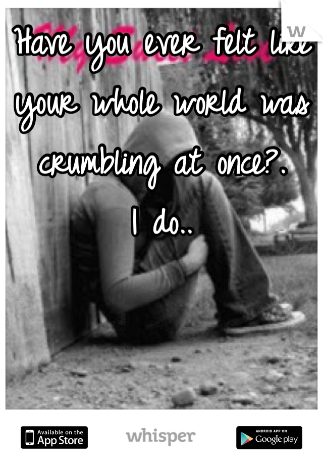 Have you ever felt like your whole world was crumbling at once?. I do..