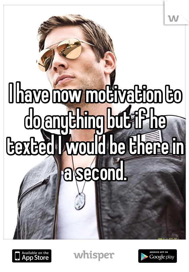 I have now motivation to do anything but if he texted I would be there in a second.