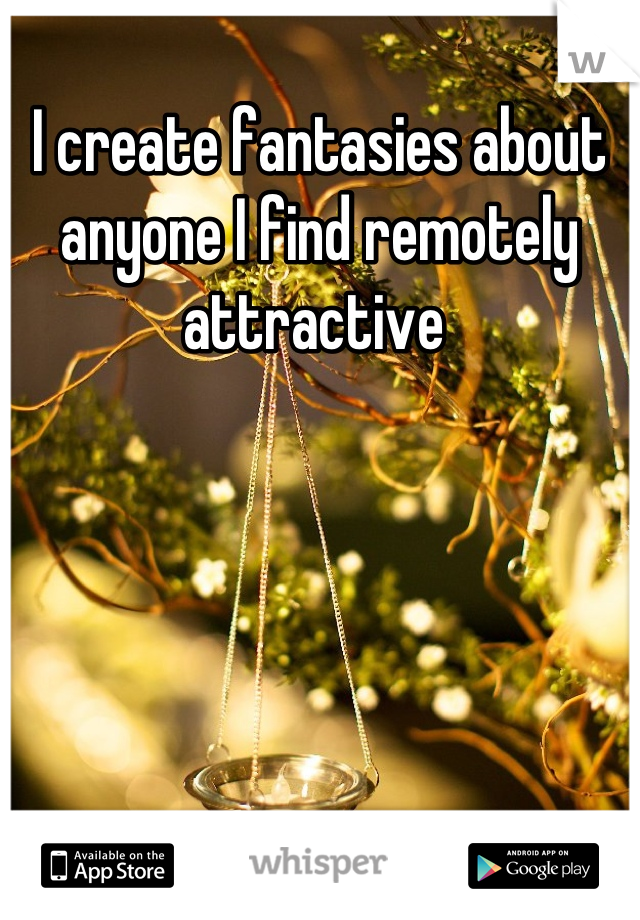 I create fantasies about anyone I find remotely attractive