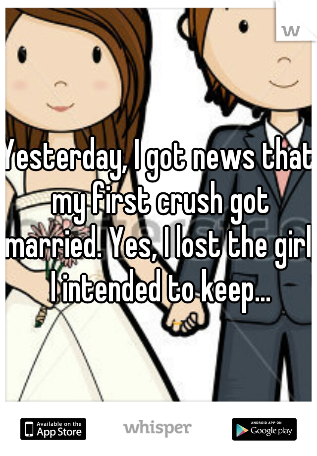 Yesterday, I got news that my first crush got married. Yes, I lost the girl, I intended to keep...