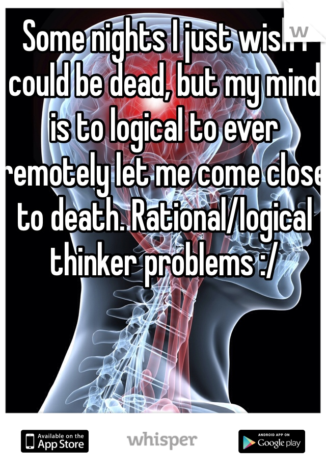 Some nights I just wish I could be dead, but my mind is to logical to ever remotely let me come close to death. Rational/logical thinker problems :/
