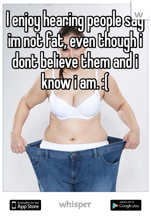 I enjoy hearing people say im not fat, even though i dont believe them and i know i am. :(