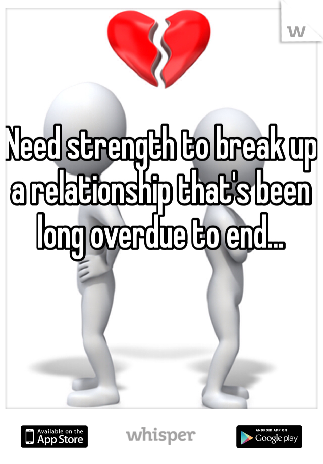 Need strength to break up a relationship that's been long overdue to end...