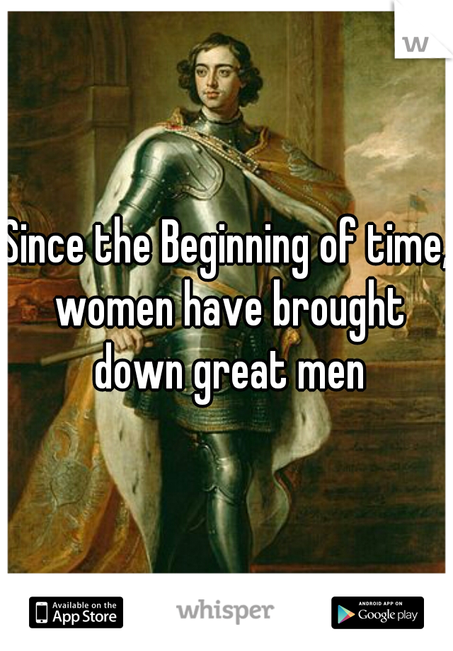 Since the Beginning of time, women have brought down great men