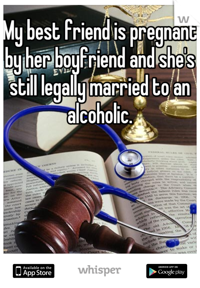 My best friend is pregnant by her boyfriend and she's still legally married to an alcoholic.