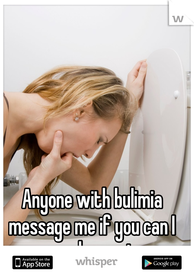 Anyone with bulimia message me if you can I need suport