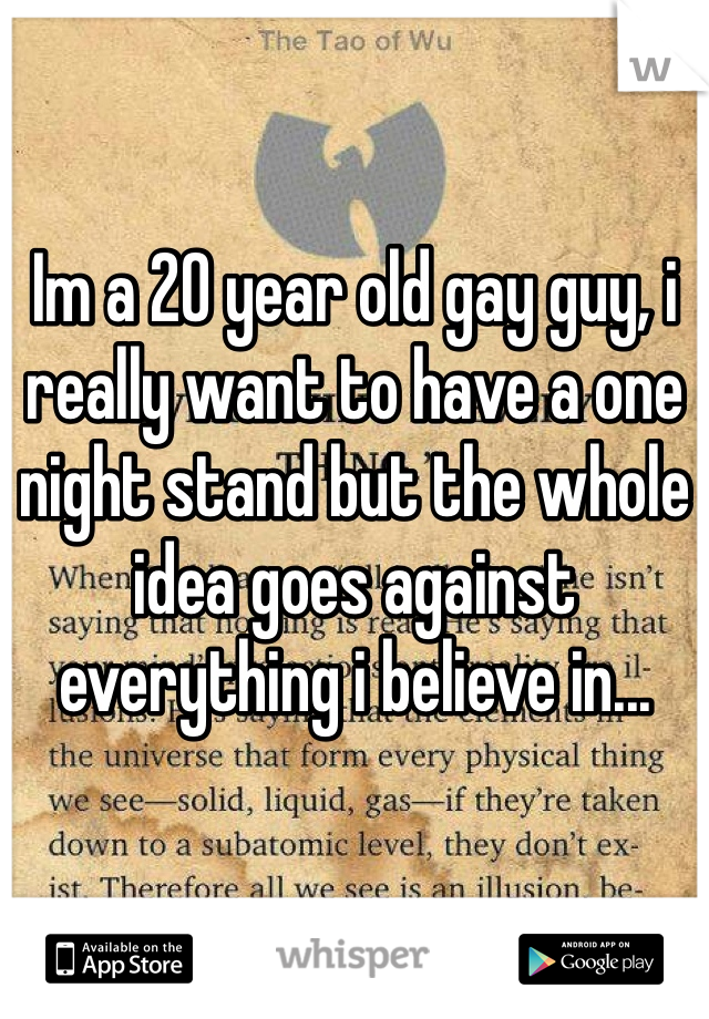 Im a 20 year old gay guy, i really want to have a one night stand but the whole idea goes against everything i believe in...