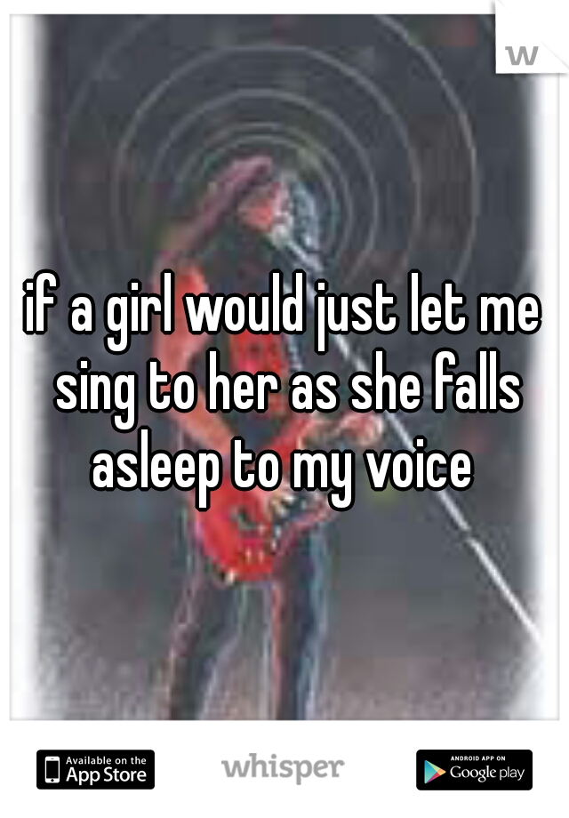 if a girl would just let me sing to her as she falls asleep to my voice