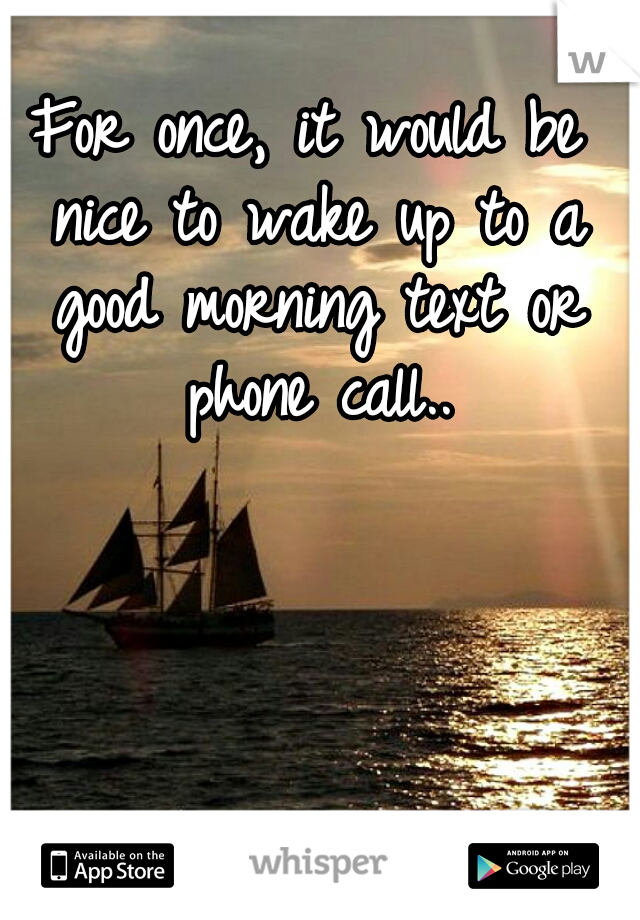 For once, it would be nice to wake up to a good morning text or phone call..