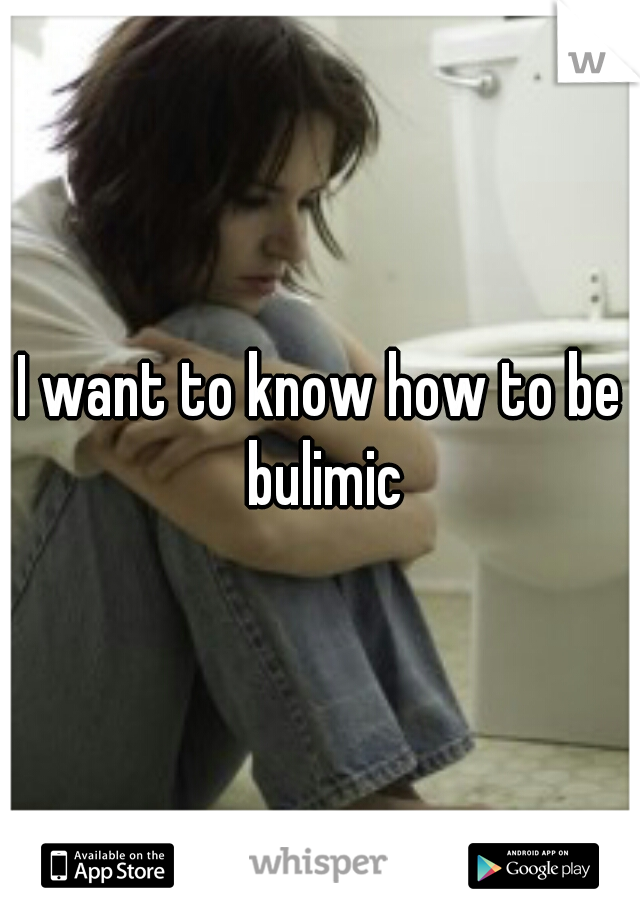 I want to know how to be bulimic