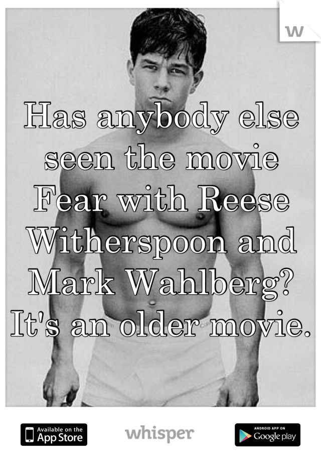 Has anybody else seen the movie Fear with Reese Witherspoon and Mark Wahlberg? It's an older movie.