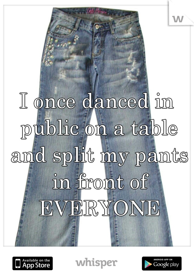 I once danced in public on a table and split my pants in front of EVERYONE