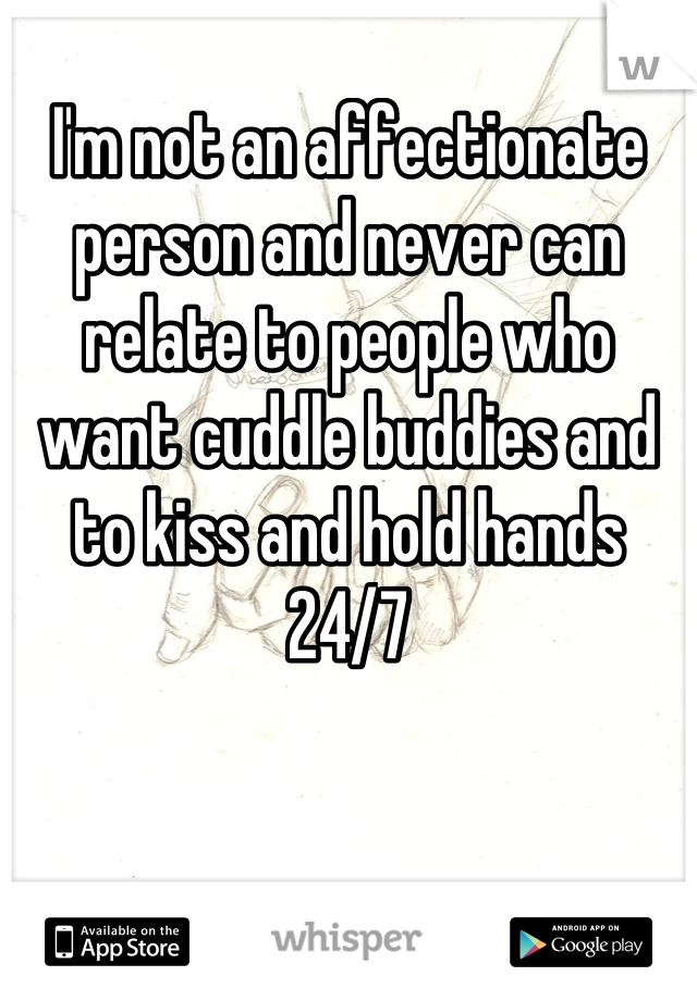 I'm not an affectionate person and never can relate to people who want cuddle buddies and to kiss and hold hands 24/7