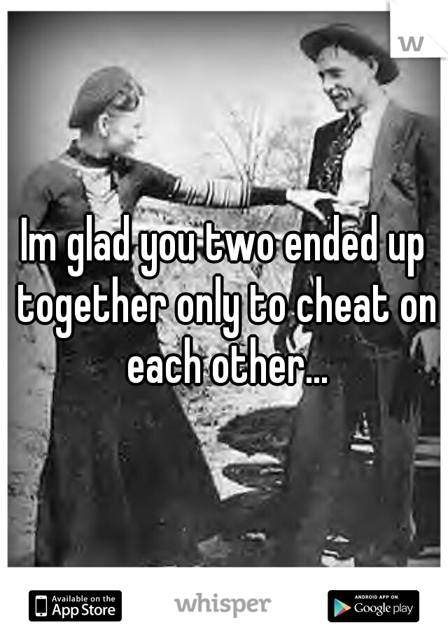 Im glad you two ended up together only to cheat on each other...