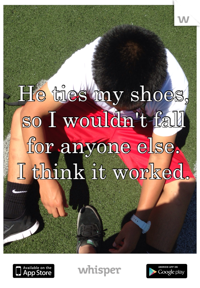 He ties my shoes, so I wouldn't fall for anyone else.  I think it worked.