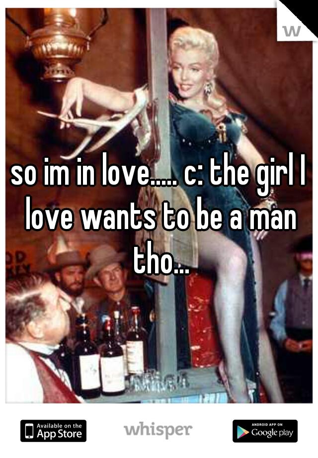 so im in love..... c: the girl I love wants to be a man tho...