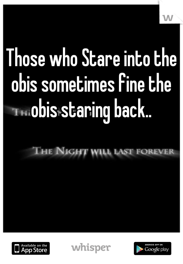 Those who Stare into the obis sometimes fine the obis staring back..