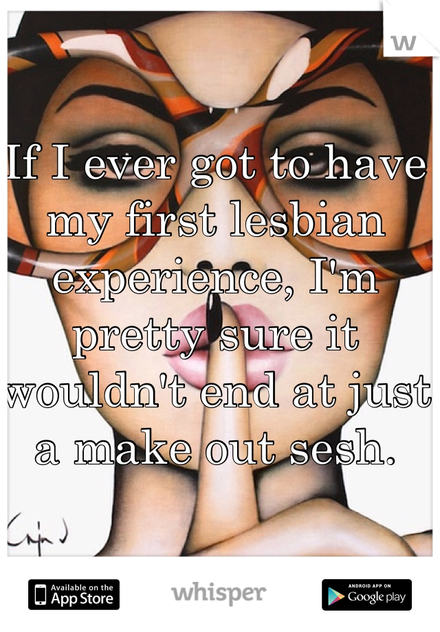 If I ever got to have my first lesbian experience, I'm pretty sure it wouldn't end at just a make out sesh.