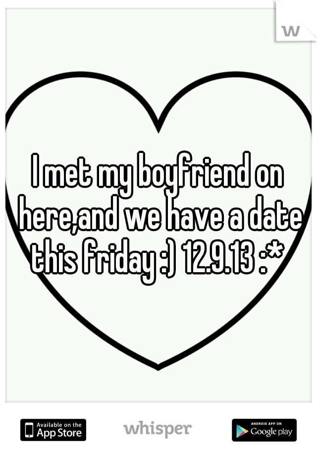 I met my boyfriend on here,and we have a date this friday :) 12.9.13 :*