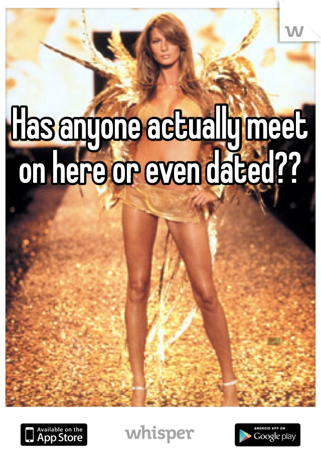 Has anyone actually meet on here or even dated??