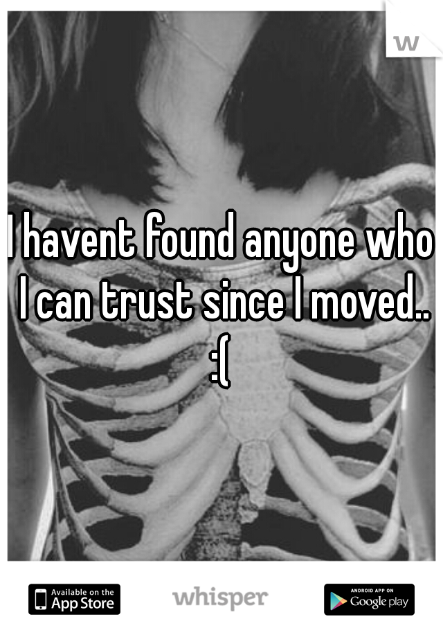 I havent found anyone who I can trust since I moved.. :(