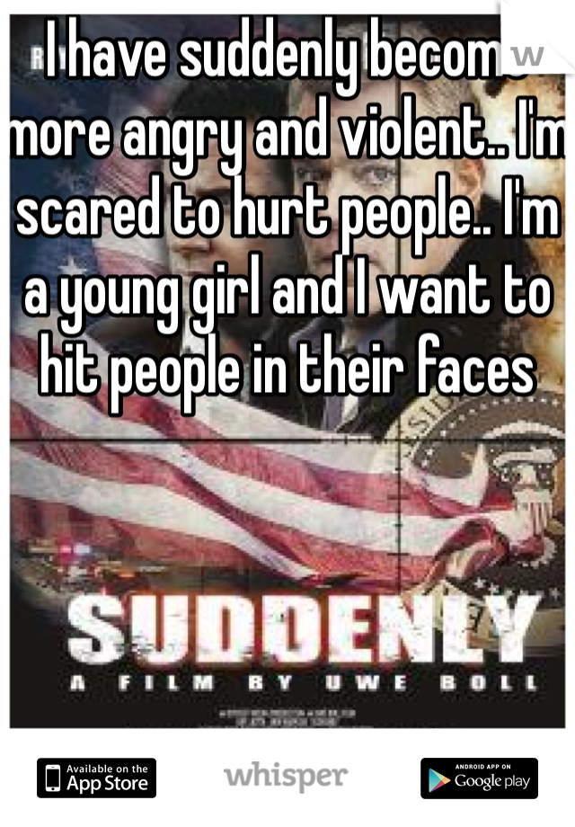 I have suddenly become more angry and violent.. I'm scared to hurt people.. I'm a young girl and I want to hit people in their faces