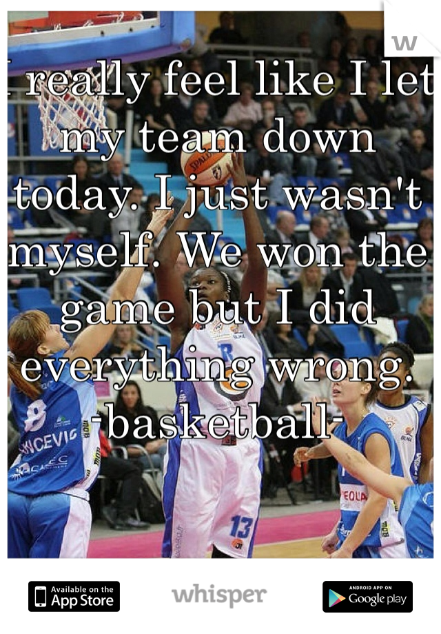 I really feel like I let my team down today. I just wasn't myself. We won the game but I did everything wrong.  -basketball-