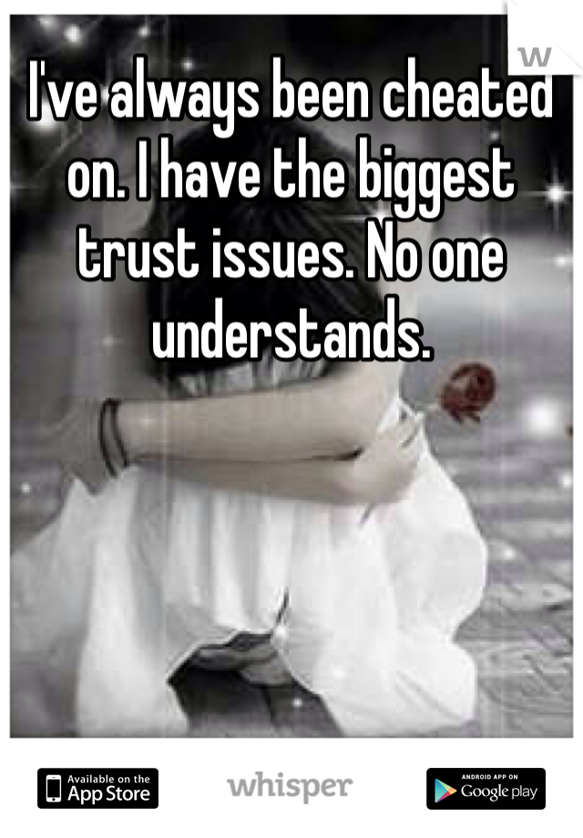 I've always been cheated on. I have the biggest trust issues. No one understands.